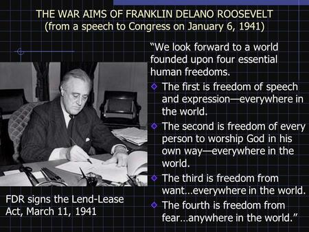 "THE WAR AIMS OF FRANKLIN DELANO ROOSEVELT (from a speech to Congress on January 6, 1941) ""We look forward to a world founded upon four essential human."