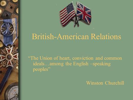 "British-American Relations ""The Union of heart, conviction and common ideals…among the English –speaking peoples"" Winston Churchill."