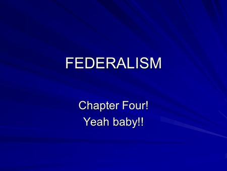 FEDERALISM Chapter Four! Yeah baby!!. 3 WAYS TO ORGANIZE GOVERNMENT Steffen W. Schmidt, Mack C. Shelley and Barbara A. Bardes, American Government and.