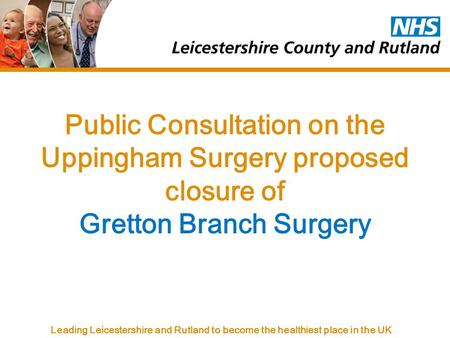 Leading Leicestershire and Rutland to become the healthiest place in the UK Public Consultation on the Uppingham Surgery proposed closure of Gretton Branch.