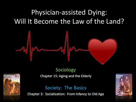 Physician-assisted Dying: Will It Become the Law of the Land? Sociology Chapter 15: Aging and the Elderly Society: The Basics Chapter 3: Socialization: