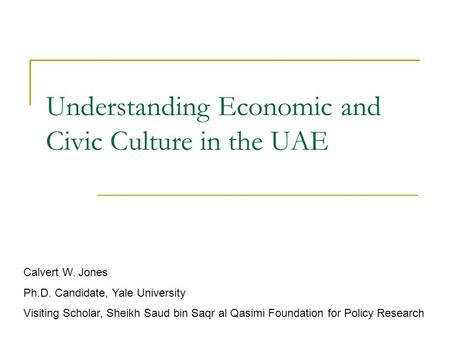 Understanding Economic and Civic Culture in the UAE Calvert W. Jones Ph.D. Candidate, Yale University Visiting Scholar, Sheikh Saud bin Saqr al Qasimi.