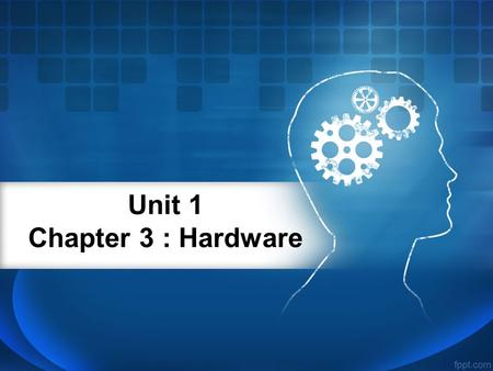 Unit 1 Chapter 3 : Hardware. Hardware Hardware : Is any part we can touch.