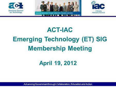 Advancing Government through Collaboration, Education and Action April 19, 2012 ACT-IAC Emerging Technology (ET) SIG Membership Meeting.