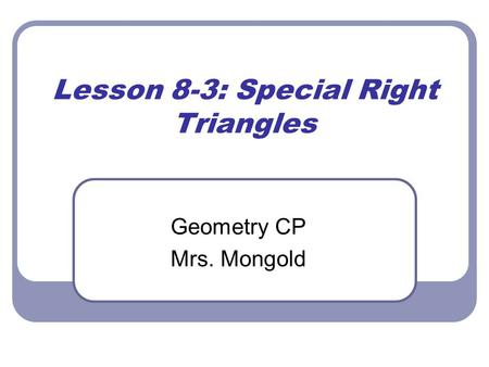 Lesson 8-3: Special Right Triangles Geometry CP Mrs. Mongold.