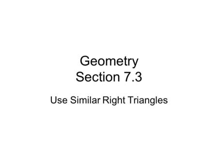 Geometry Section 7.3 Use Similar Right Triangles.