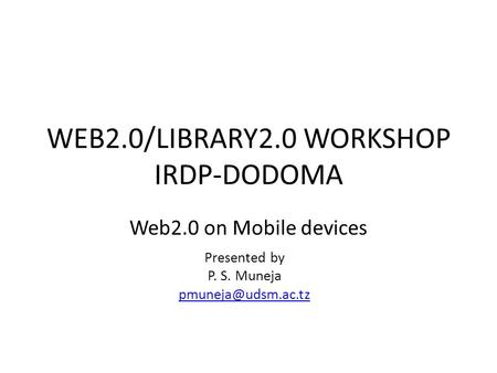 WEB2.0/LIBRARY2.0 WORKSHOP IRDP-DODOMA Web2.0 on Mobile devices Presented by P. S. Muneja