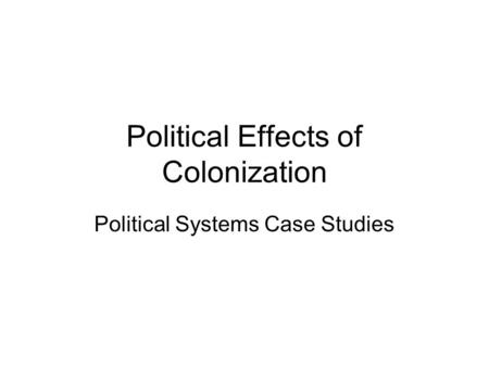 Political Effects of Colonization Political Systems Case Studies.