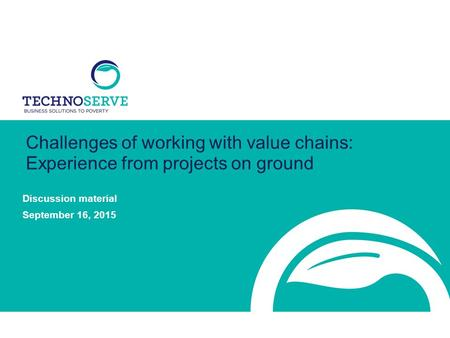 Challenges of working with value chains: Experience from projects on ground Discussion material September 16, 2015.