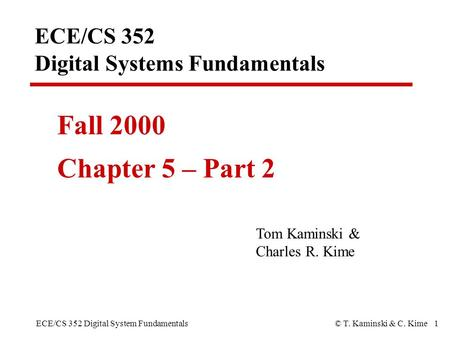 ECE/CS 352 Digital System Fundamentals© T. Kaminski & C. Kime 1 ECE/CS 352 Digital Systems Fundamentals Fall 2000 Chapter 5 – Part 2 Tom Kaminski & Charles.