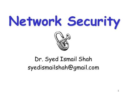 1 Network Security Dr. Syed Ismail Shah