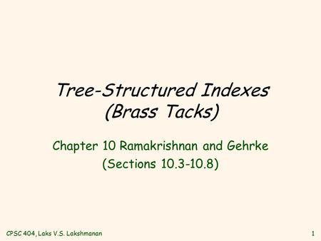 CPSC 404, Laks V.S. Lakshmanan1 Tree-Structured Indexes (Brass Tacks) Chapter 10 Ramakrishnan and Gehrke (Sections 10.3-10.8)