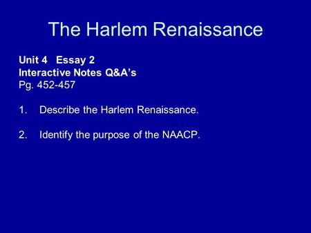 The Harlem Renaissance Unit 4 Essay 2 Interactive Notes Q&A's Pg. 452-457 1.Describe the Harlem Renaissance. 2.Identify the purpose of the NAACP.