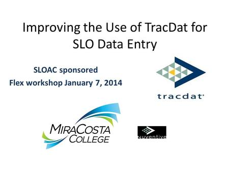 Improving the Use of TracDat for SLO Data Entry SLOAC sponsored Flex workshop January 7, 2014.