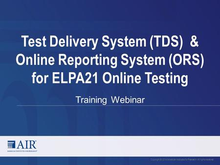 Test Delivery System (TDS) & Online Reporting System (ORS) for ELPA21 Online Testing Training Webinar Copyright © 2014 American Institutes for Research.