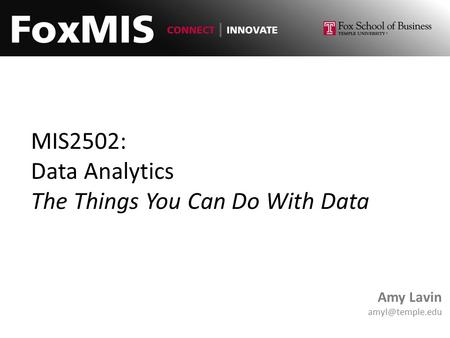 MIS2502: Data Analytics The Things You Can Do With Data Amy Lavin