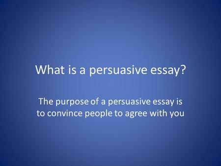 What is a persuasive essay? The purpose of a persuasive essay is to convince people to agree with you.