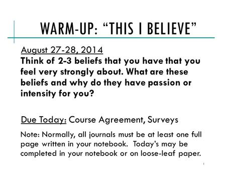 "WARM-UP: ""THIS I BELIEVE"" August 27-28, 2014 Think of 2-3 beliefs that you have that you feel very strongly about. What are these beliefs and why do they."