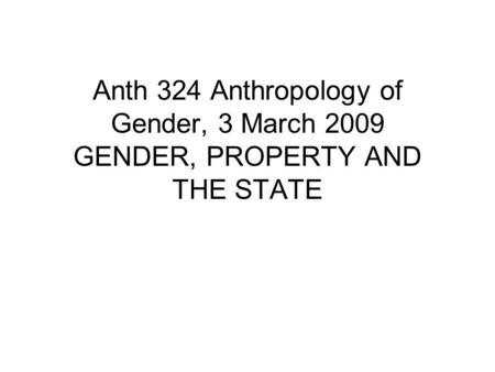 Anth 324 Anthropology of Gender, 3 March 2009 GENDER, PROPERTY AND THE STATE.