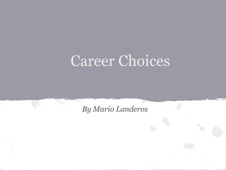 Career Choices By Mario Landeros. Three Career Choices The three career choices I chose that I would be interested in pursuing include Bike mechanic,