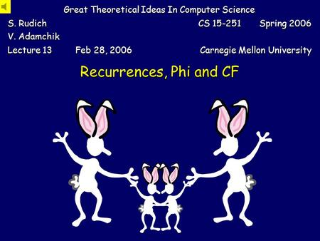 Recurrences, Phi and CF Great Theoretical Ideas In Computer Science S. Rudich V. Adamchik CS 15-251 Spring 2006 Lecture 13 Feb 28, 2006 Carnegie Mellon.