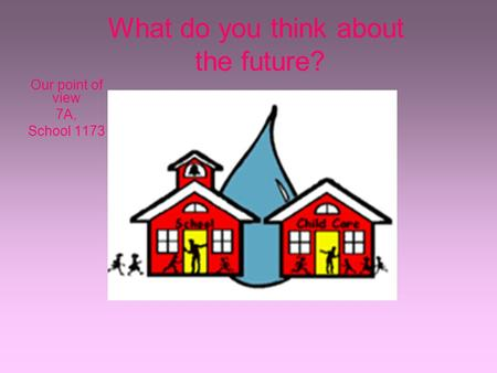 What do you think about the future? Our point of view 7A, School 1173.