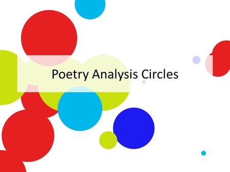 Poetry Analysis Circles. Getting into Groups Put your name underneath the title of the poem you read. – Remember, if you did not close read AND finish.