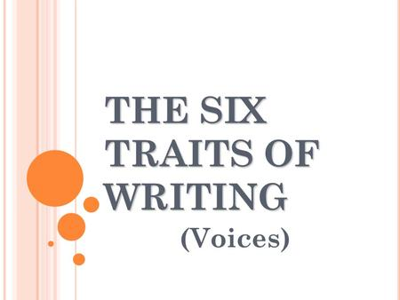 THE SIX TRAITS OF WRITING (Voices) V= VOICE The voice is the heart and soul, the magic, the wit, along with the feeling and conviction of the individual.