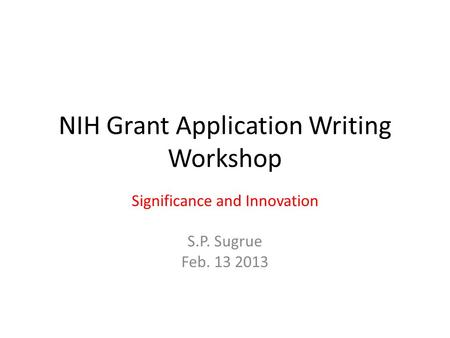 NIH Grant Application Writing Workshop Significance and Innovation S.P. Sugrue Feb. 13 2013.