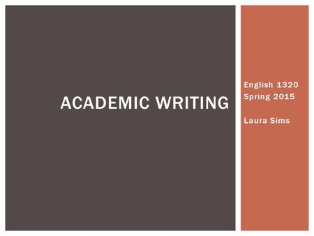 English 1320 Spring 2015 Laura Sims ACADEMIC WRITING.