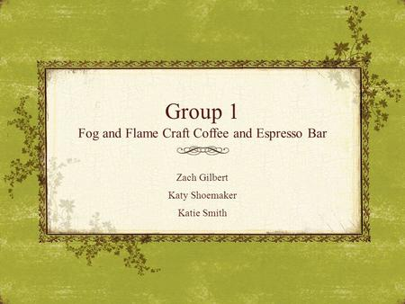 Group 1 Fog and Flame Craft Coffee and Espresso Bar Zach Gilbert Katy Shoemaker Katie Smith.