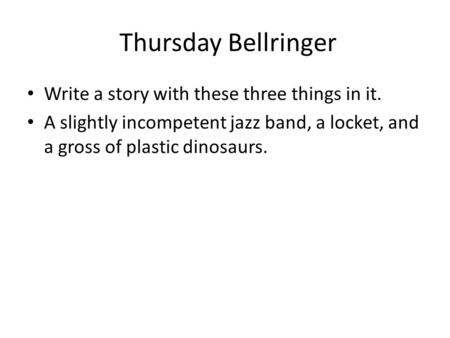 Thursday Bellringer Write a story with these three things in it. A slightly incompetent jazz band, a locket, and a gross of plastic dinosaurs.