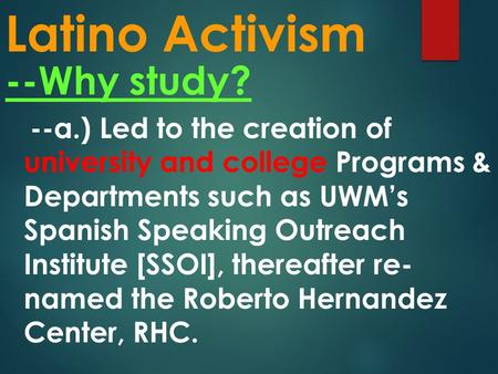Latino Activism --Why study? --a.) Led to the creation of university and college Programs & Departments such as UWM's Spanish Speaking Outreach Institute.