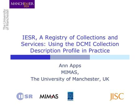 IESR, A Registry of Collections and Services: Using the DCMI Collection Description Profile in Practice Ann Apps MIMAS, The University of Manchester, UK.