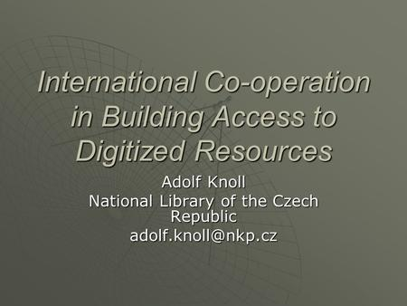 International Co-operation in Building Access to Digitized Resources Adolf Knoll National Library of the Czech Republic