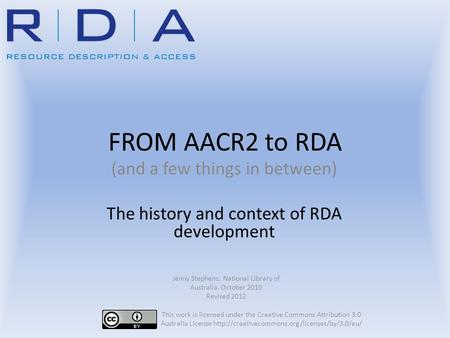 FROM AACR2 to RDA (and a few things in between) The history and context of RDA development Jenny Stephens, National Library of Australia, October 2010.