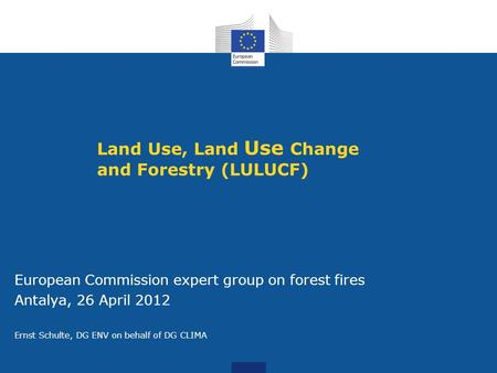 Land Use, Land Use Change and Forestry (LULUCF) European Commission expert group on forest fires Antalya, 26 April 2012 Ernst Schulte, DG ENV on behalf.