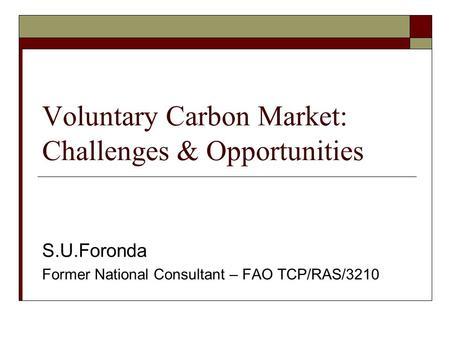 Voluntary Carbon Market: Challenges & Opportunities S.U.Foronda Former National Consultant – FAO TCP/RAS/3210.