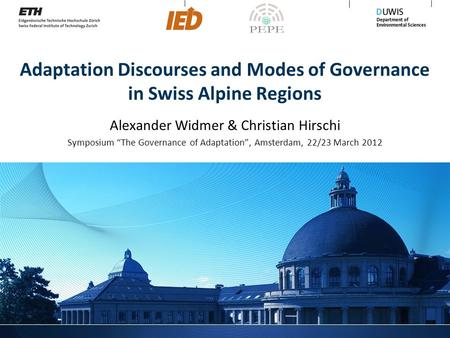 "Adaptation Discourses and Modes of Governance in Swiss Alpine Regions Alexander Widmer & Christian Hirschi Symposium ""The Governance of Adaptation"", Amsterdam,"