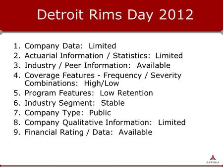 Detroit Rims Day 2012 1.Company Data: Limited 2.Actuarial Information / Statistics: Limited 3.Industry / Peer Information: Available 4.Coverage Features.