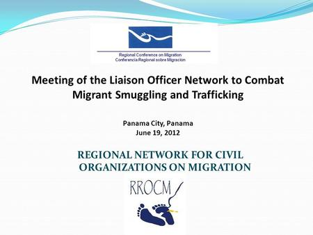 Meeting of the Liaison Officer Network to Combat Migrant Smuggling and Trafficking Panama City, Panama June 19, 2012 REGIONAL NETWORK FOR CIVIL ORGANIZATIONS.