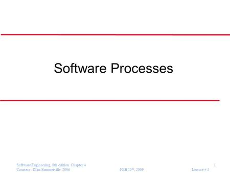 Software Engineering, 8th edition. Chapter 4 1 Courtesy: ©Ian Sommerville 2006 FEB 13 th, 2009 Lecture # 5 Software Processes.