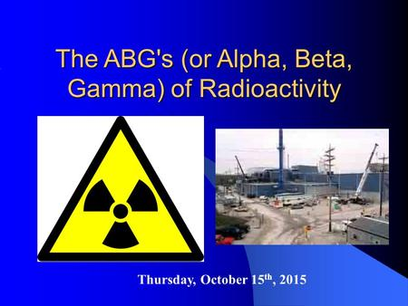 Thursday, October 15 th, 2015 The ABG's (or Alpha, Beta, Gamma) of Radioactivity.