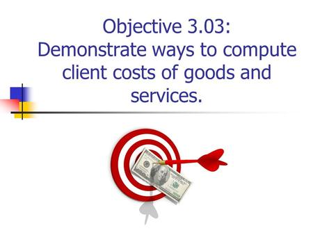 Objective 3.03: Demonstrate ways to compute client costs of goods and services.
