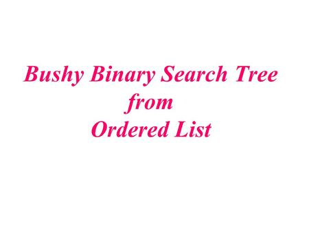 Bushy Binary Search Tree from Ordered List. Behavior of the Algorithm Binary Search Tree Recall that tree_search is based closely on binary search. If.