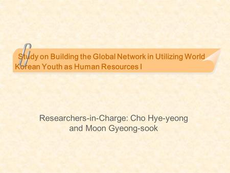 Study on Building the Global Network in Utilizing World Korean Youth as Human Resources I Researchers-in-Charge: Cho Hye-yeong and Moon Gyeong-sook.