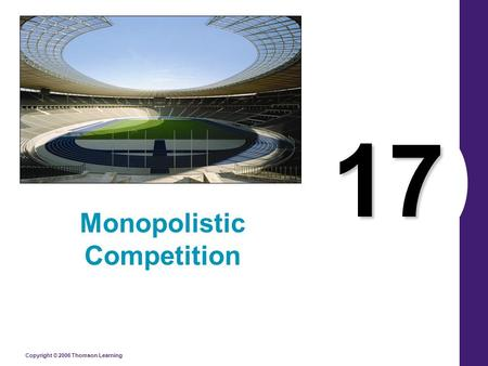 Copyright © 2006 Thomson Learning 17 Monopolistic Competition.