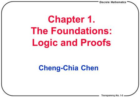 Discrete Mathematics Transparency No. 1-0 Chapter 1. The Foundations: Logic <strong>and</strong> Proofs Cheng-Chia Chen.