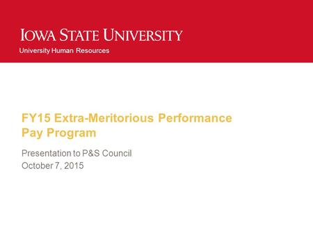 University Human Resources FY15 Extra-Meritorious Performance Pay Program Presentation to P&S Council October 7, 2015.