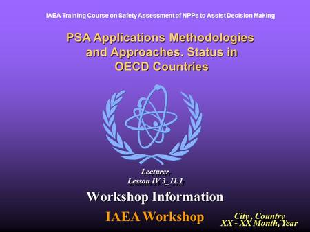IAEA Training Course on Safety Assessment of NPPs to Assist Decision Making PSA Applications Methodologies and Approaches. Status in OECD Countries Workshop.